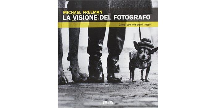 Uno dei libri più belli di Michael Freeman: La visione del fotografo