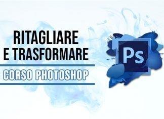 Corso Photoshop, come ritagliare e trasformare